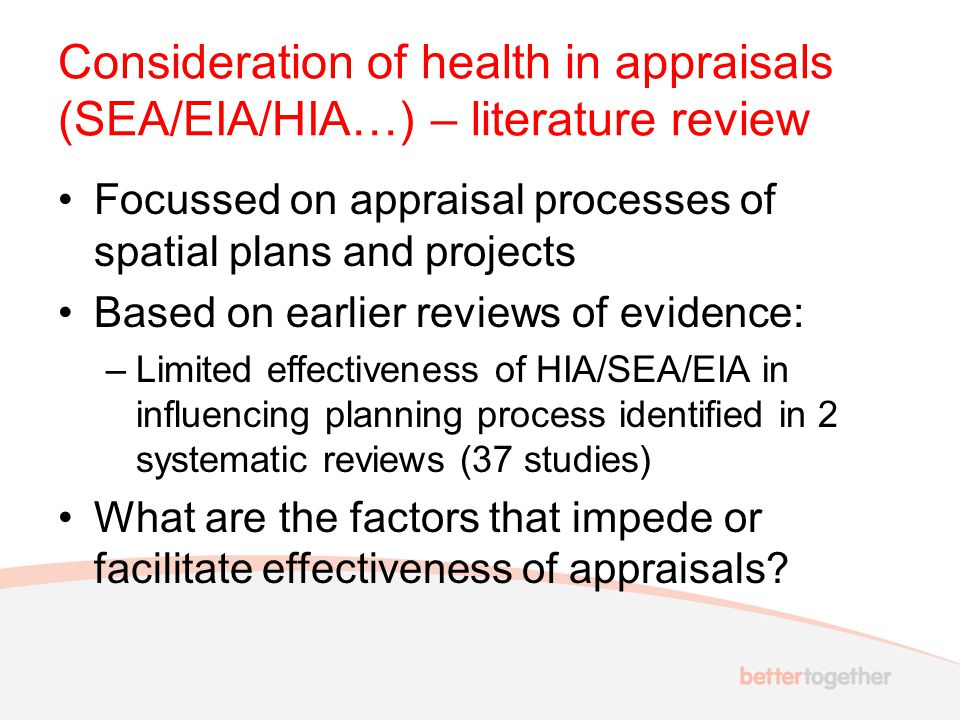 Consideration of health in appraisals (SEA/EIA/HIA…) – literature review Focussed on appraisal processes of spatial plans and projects Based on earlier reviews of evidence: –Limited effectiveness of HIA/SEA/EIA in influencing planning process identified in 2 systematic reviews (37 studies) What are the factors that impede or facilitate effectiveness of appraisals