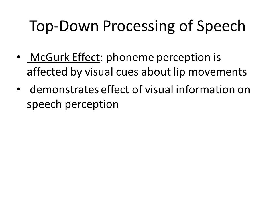 Top-Down Processing of Speech phonemic restoration effect: listeners perceive a phoneme even when it is deleted and replaced by noise demonstrates effect of context on speech perception