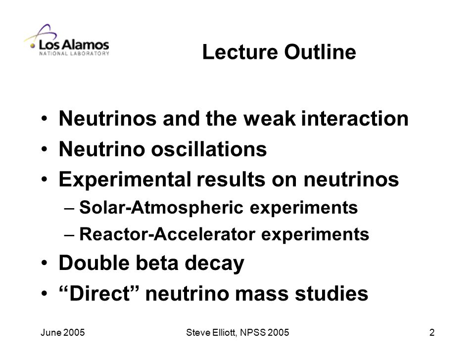June 2005Steve Elliott, NPSS Lecture Outline Neutrinos and the weak interaction Neutrino oscillations Experimental results on neutrinos –Solar-Atmospheric experiments –Reactor-Accelerator experiments Double beta decay Direct neutrino mass studies