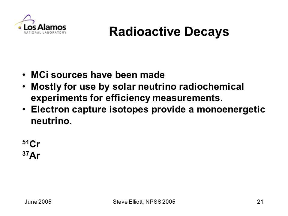 June 2005Steve Elliott, NPSS Radioactive Decays MCi sources have been made Mostly for use by solar neutrino radiochemical experiments for efficiency measurements.