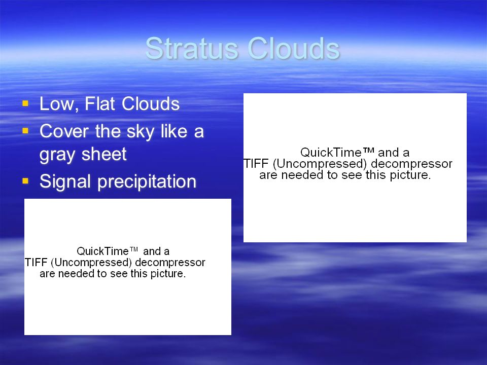 Stratus Clouds  Low, Flat Clouds  Cover the sky like a gray sheet  Signal precipitation  Low, Flat Clouds  Cover the sky like a gray sheet  Signal precipitation