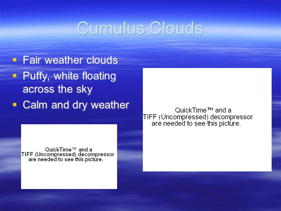 Cumulus Clouds  Fair weather clouds  Puffy, white floating across the sky  Calm and dry weather  Fair weather clouds  Puffy, white floating across the sky  Calm and dry weather