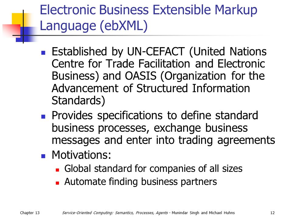 Chapter 1312Service-Oriented Computing: Semantics, Processes, Agents - Munindar Singh and Michael Huhns Electronic Business Extensible Markup Language (ebXML) Established by UN-CEFACT (United Nations Centre for Trade Facilitation and Electronic Business) and OASIS (Organization for the Advancement of Structured Information Standards) Provides specifications to define standard business processes, exchange business messages and enter into trading agreements Motivations: Global standard for companies of all sizes Automate finding business partners