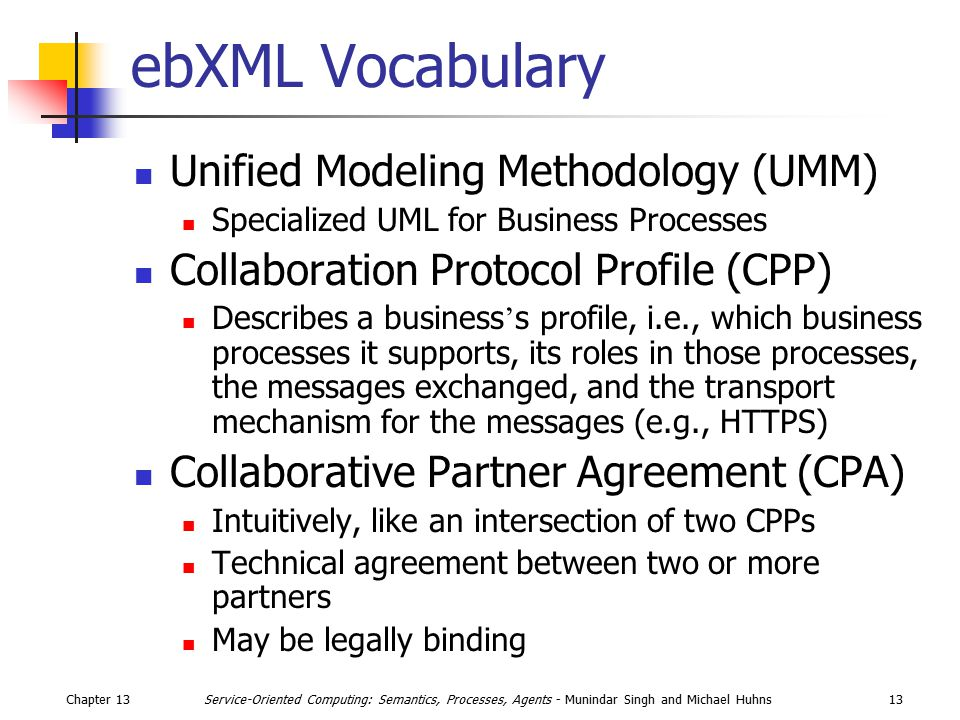 Chapter 1313Service-Oriented Computing: Semantics, Processes, Agents - Munindar Singh and Michael Huhns ebXML Vocabulary Unified Modeling Methodology (UMM) Specialized UML for Business Processes Collaboration Protocol Profile (CPP) Describes a business ' s profile, i.e., which business processes it supports, its roles in those processes, the messages exchanged, and the transport mechanism for the messages (e.g., HTTPS) Collaborative Partner Agreement (CPA) Intuitively, like an intersection of two CPPs Technical agreement between two or more partners May be legally binding
