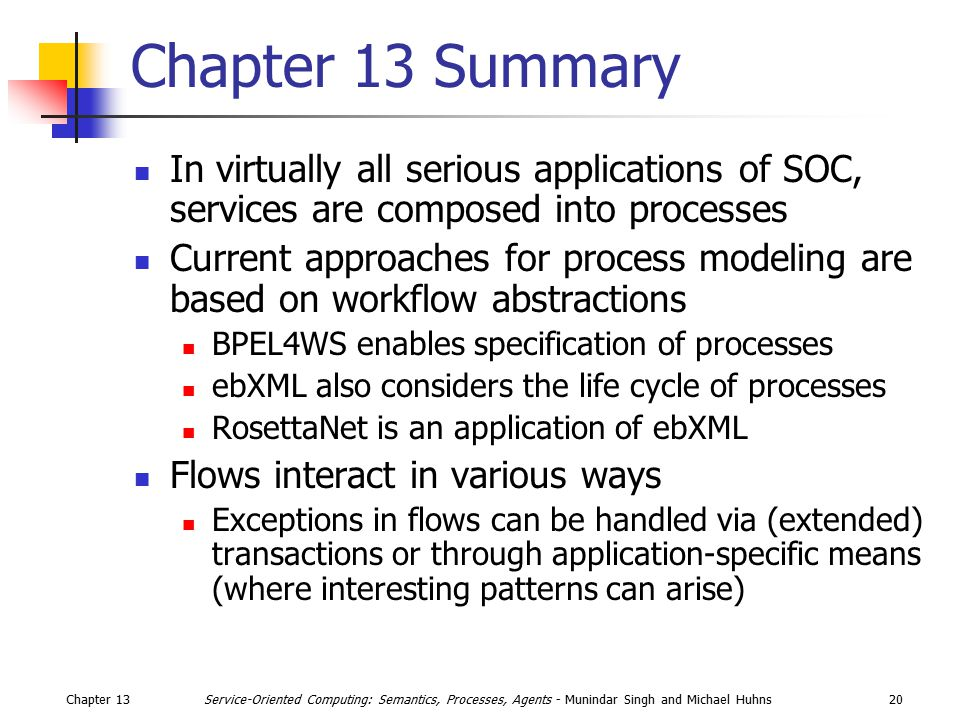 Chapter 1320Service-Oriented Computing: Semantics, Processes, Agents - Munindar Singh and Michael Huhns Chapter 13 Summary In virtually all serious applications of SOC, services are composed into processes Current approaches for process modeling are based on workflow abstractions BPEL4WS enables specification of processes ebXML also considers the life cycle of processes RosettaNet is an application of ebXML Flows interact in various ways Exceptions in flows can be handled via (extended) transactions or through application-specific means (where interesting patterns can arise)