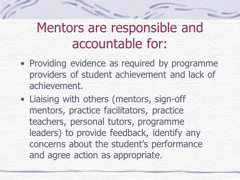Mentors are responsible and accountable for: Providing evidence as required by programme providers of student achievement and lack of achievement.