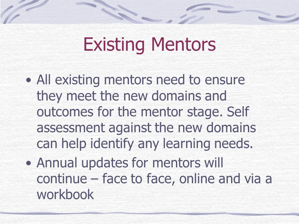Existing Mentors All existing mentors need to ensure they meet the new domains and outcomes for the mentor stage.
