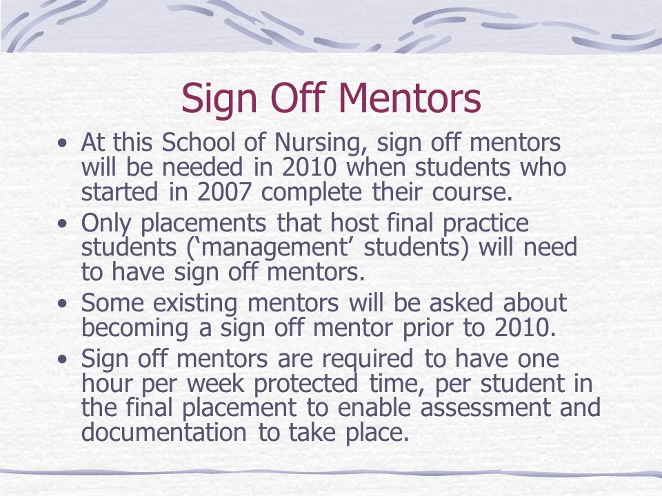 Sign Off Mentors At this School of Nursing, sign off mentors will be needed in 2010 when students who started in 2007 complete their course.