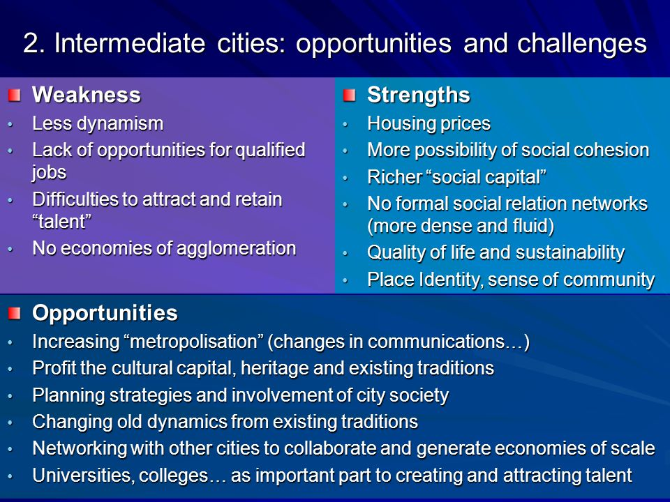 Weakness Less dynamism Less dynamism Lack of opportunities for qualified jobs Lack of opportunities for qualified jobs Difficulties to attract and retain talent Difficulties to attract and retain talent No economies of agglomeration No economies of agglomeration Opportunities Increasing metropolisation (changes in communications…) Increasing metropolisation (changes in communications…) Profit the cultural capital, heritage and existing traditions Profit the cultural capital, heritage and existing traditions Planning strategies and involvement of city society Planning strategies and involvement of city society Changing old dynamics from existing traditions Changing old dynamics from existing traditions Networking with other cities to collaborate and generate economies of scale Networking with other cities to collaborate and generate economies of scale Universities, colleges… as important part to creating and attracting talent Universities, colleges… as important part to creating and attracting talent Strengths Housing prices Housing prices More possibility of social cohesion More possibility of social cohesion Richer social capital Richer social capital No formal social relation networks (more dense and fluid) No formal social relation networks (more dense and fluid) Quality of life and sustainability Quality of life and sustainability Place Identity, sense of community Place Identity, sense of community 2.