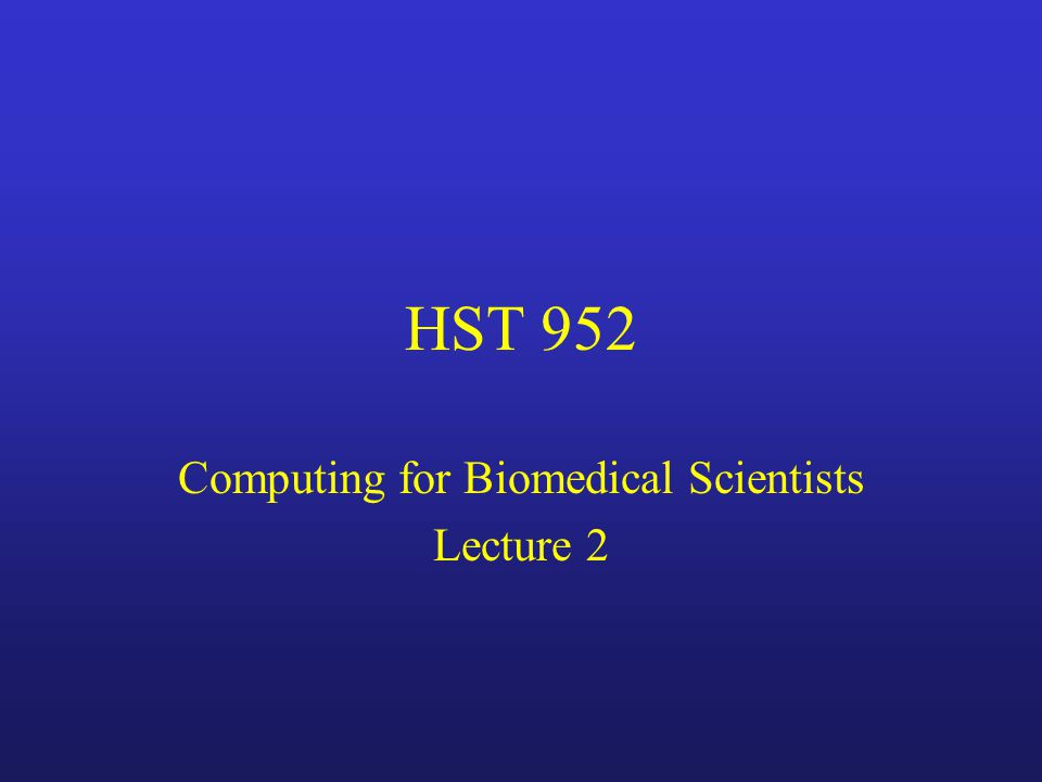 HST 952 Computing for Biomedical Scientists Lecture 2