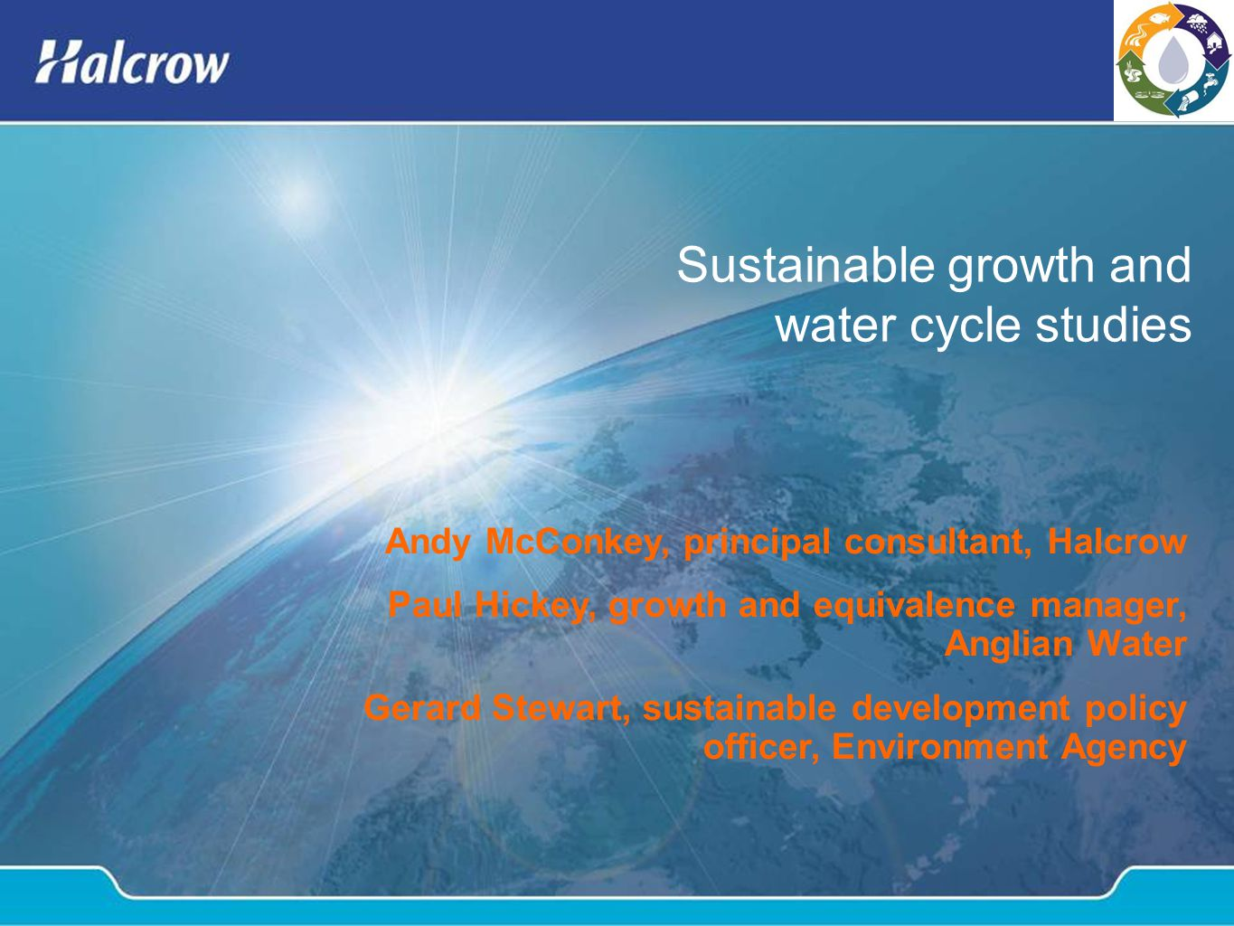 Sustainable growth and water cycle studies Andy McConkey, principal consultant, Halcrow Paul Hickey, growth and equivalence manager, Anglian Water Gerard Stewart, sustainable development policy officer, Environment Agency