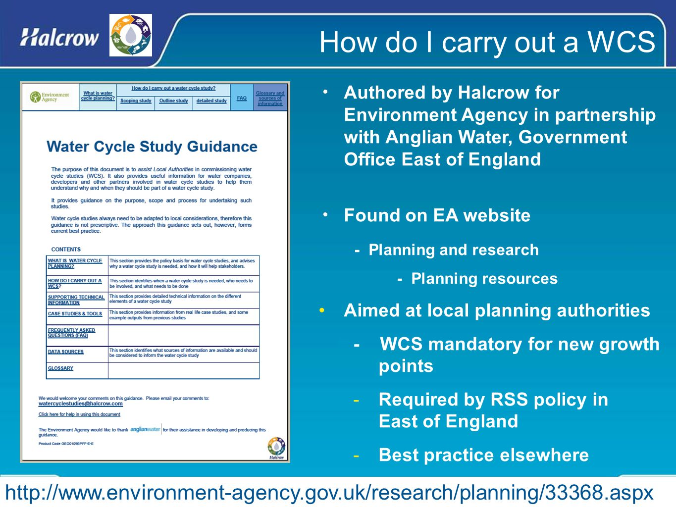 How do I carry out a WCS  Authored by Halcrow for Environment Agency in partnership with Anglian Water, Government Office East of England  Found on EA website - Planning and research - Planning resources Aimed at local planning authorities - WCS mandatory for new growth points -Required by RSS policy in East of England -Best practice elsewhere