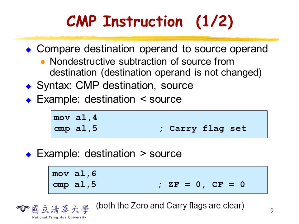 9 CMP Instruction (1/2)  Compare destination operand to source operand Nondestructive subtraction of source from destination (destination operand is not changed)  Syntax: CMP destination, source  Example: destination < source  Example: destination > source mov al,4 cmp al,5; Carry flag set mov al,6 cmp al,5; ZF = 0, CF = 0 (both the Zero and Carry flags are clear)