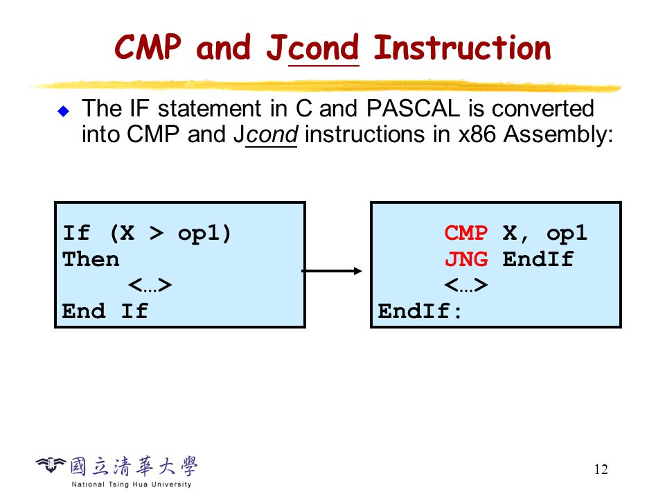 12 CMP and Jcond Instruction  The IF statement in C and PASCAL is converted into CMP and Jcond instructions in x86 Assembly: CMP X, op1 JNG EndIf EndIf: If (X > op1) Then End If