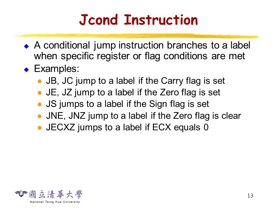 13 Jcond Instruction  A conditional jump instruction branches to a label when specific register or flag conditions are met  Examples: JB, JC jump to a label if the Carry flag is set JE, JZ jump to a label if the Zero flag is set JS jumps to a label if the Sign flag is set JNE, JNZ jump to a label if the Zero flag is clear JECXZ jumps to a label if ECX equals 0