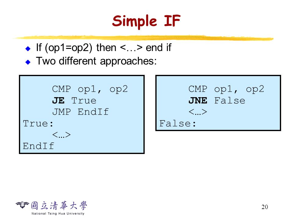 20 Simple IF  If (op1=op2) then end if  Two different approaches: CMP op1, op2 JE True JMP EndIf True: EndIf CMP op1, op2 JNE False False: