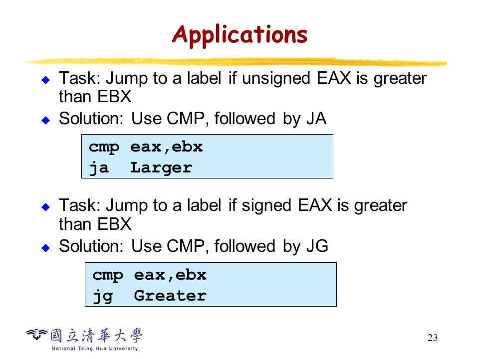 23 Applications  Task: Jump to a label if unsigned EAX is greater than EBX  Solution: Use CMP, followed by JA  Task: Jump to a label if signed EAX is greater than EBX  Solution: Use CMP, followed by JG cmp eax,ebx ja Larger cmp eax,ebx jg Greater