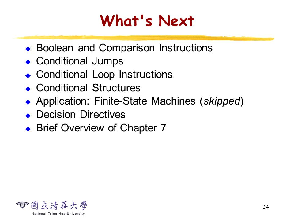 24 What s Next  Boolean and Comparison Instructions  Conditional Jumps  Conditional Loop Instructions  Conditional Structures  Application: Finite-State Machines (skipped)  Decision Directives  Brief Overview of Chapter 7