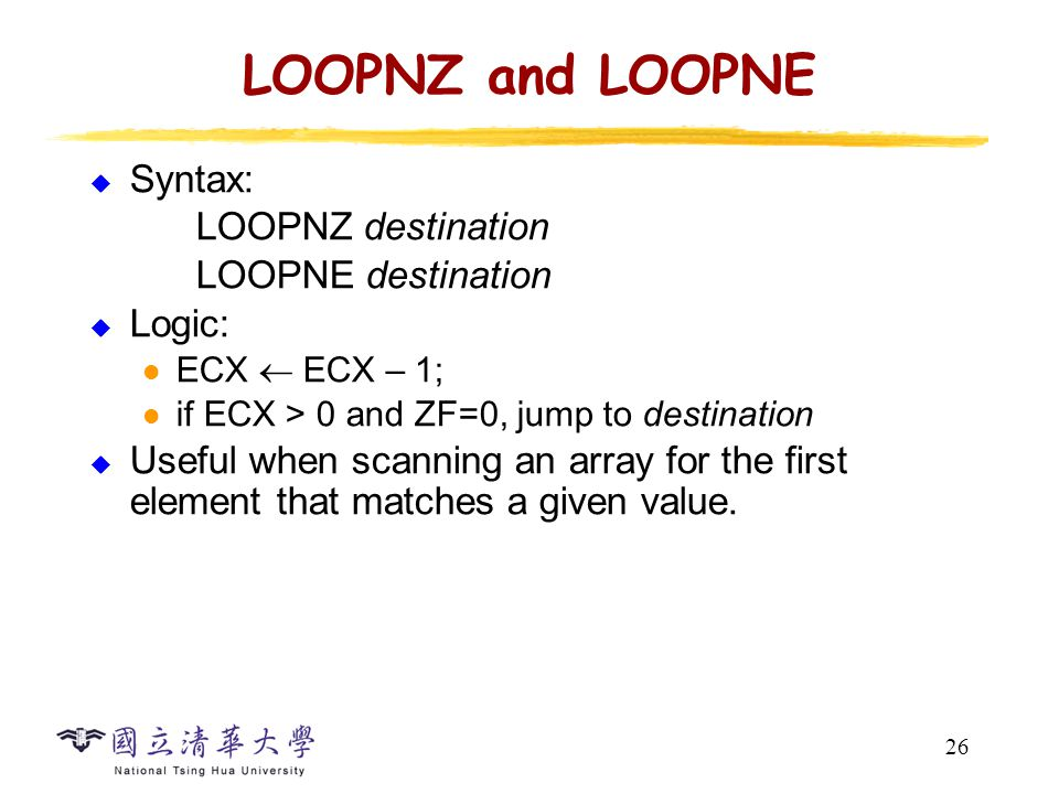 26 LOOPNZ and LOOPNE  Syntax: LOOPNZ destination LOOPNE destination  Logic: ECX  ECX – 1; if ECX > 0 and ZF=0, jump to destination  Useful when scanning an array for the first element that matches a given value.