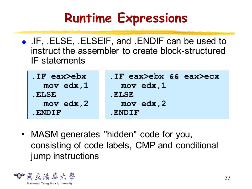 33 Runtime Expressions .IF,.ELSE,.ELSEIF, and.ENDIF can be used to instruct the assembler to create block-structured IF statements MASM generates hidden code for you, consisting of code labels, CMP and conditional jump instructions.IF eax>ebx mov edx,1.ELSE mov edx,2.ENDIF.IF eax>ebx && eax>ecx mov edx,1.ELSE mov edx,2.ENDIF