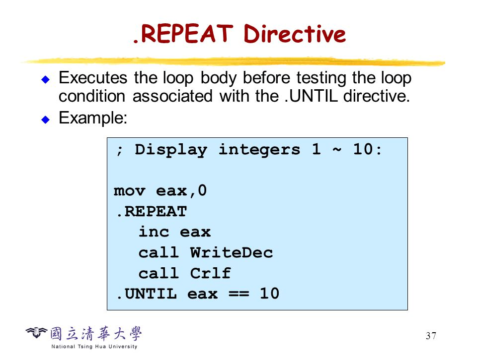 37.REPEAT Directive  Executes the loop body before testing the loop condition associated with the.UNTIL directive.