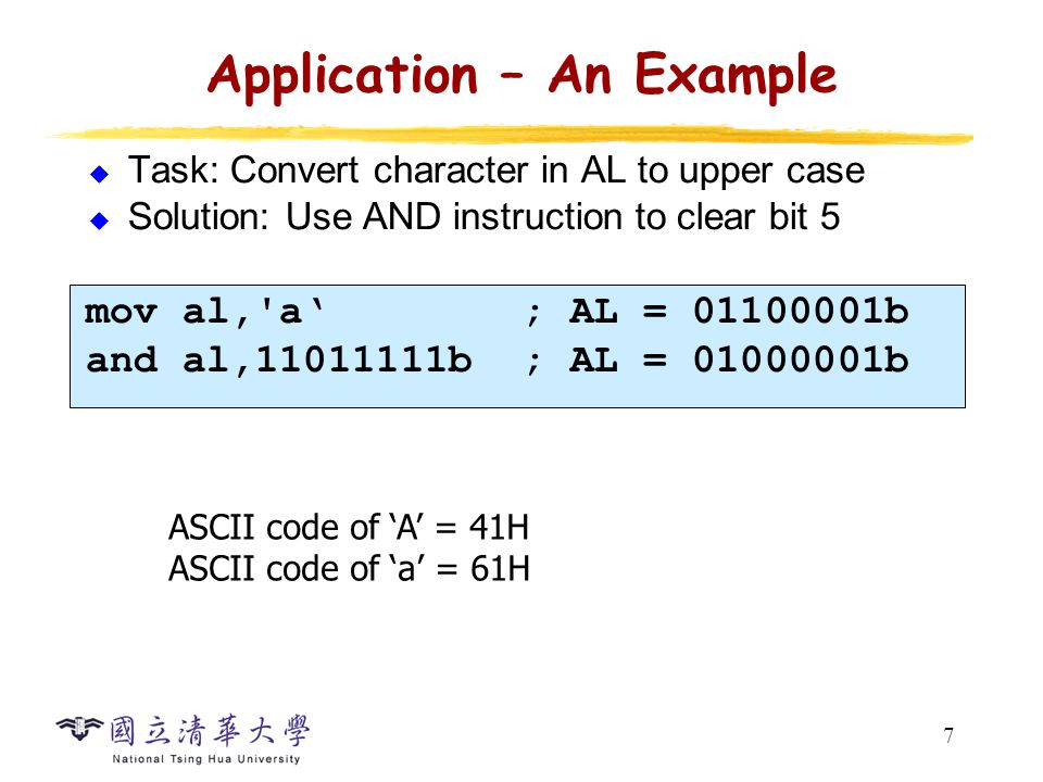 7 Application – An Example  Task: Convert character in AL to upper case  Solution: Use AND instruction to clear bit 5 mov al, a' ; AL = b and al, b ; AL = b ASCII code of 'A' = 41H ASCII code of 'a' = 61H