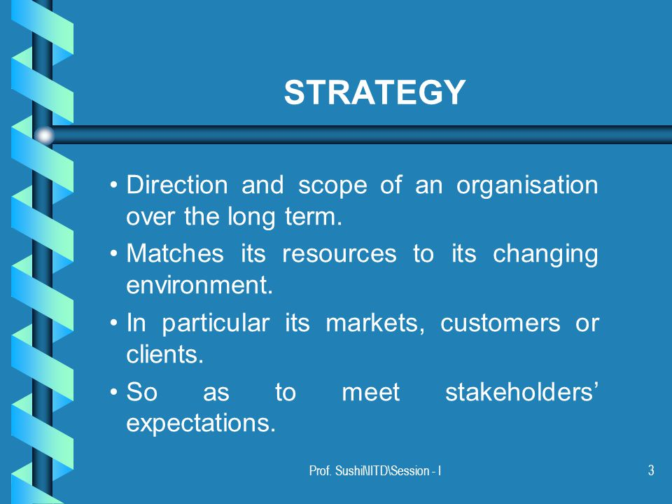 Prof. Sushil\IITD\Session - I3 STRATEGY Direction and scope of an organisation over the long term.
