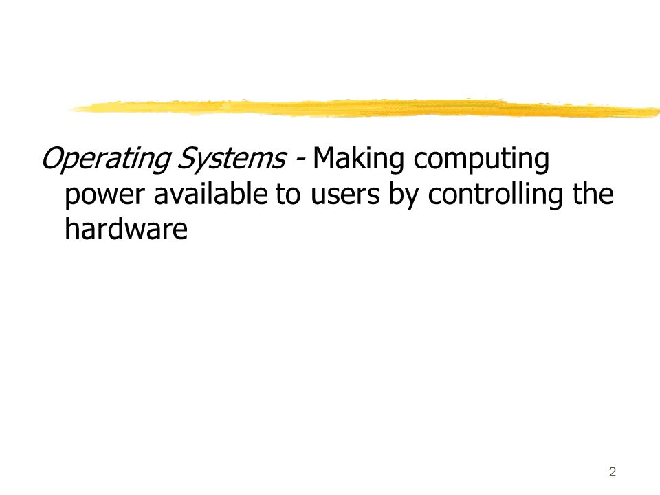 2 Operating Systems - Making computing power available to users by controlling the hardware