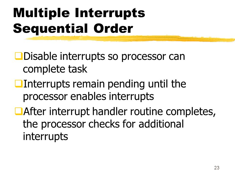 23 Multiple Interrupts Sequential Order  Disable interrupts so processor can complete task  Interrupts remain pending until the processor enables interrupts  After interrupt handler routine completes, the processor checks for additional interrupts