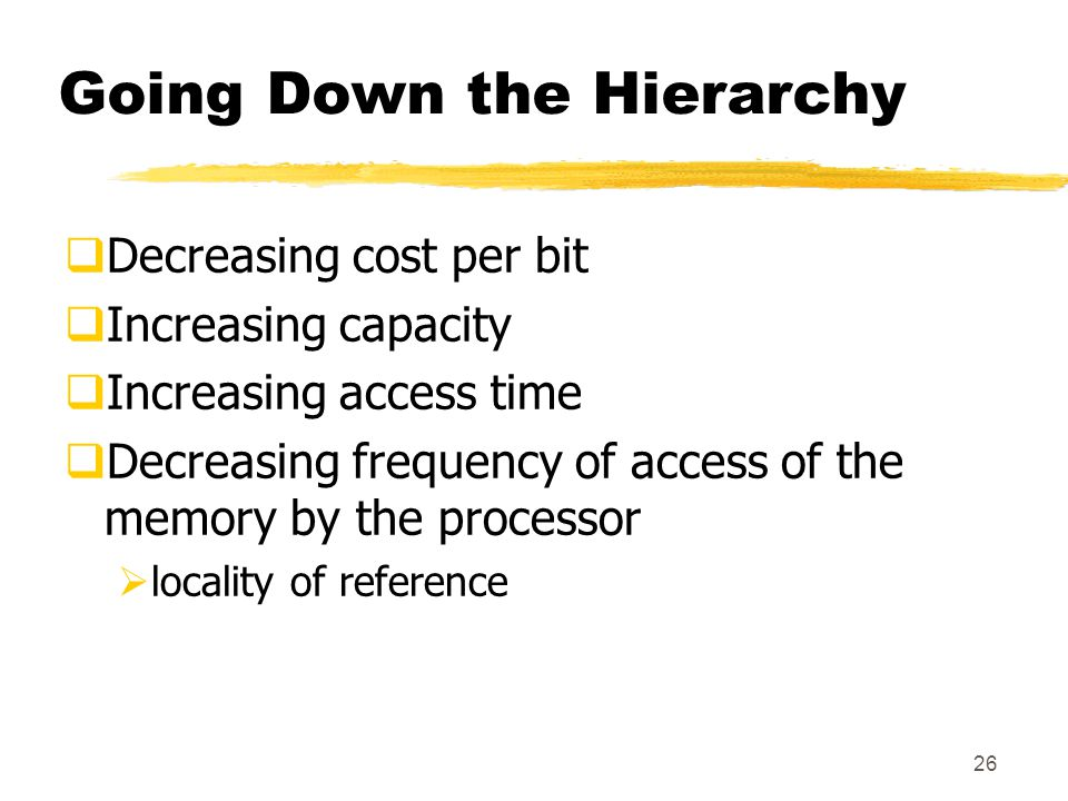 26 Going Down the Hierarchy  Decreasing cost per bit  Increasing capacity  Increasing access time  Decreasing frequency of access of the memory by the processor  locality of reference