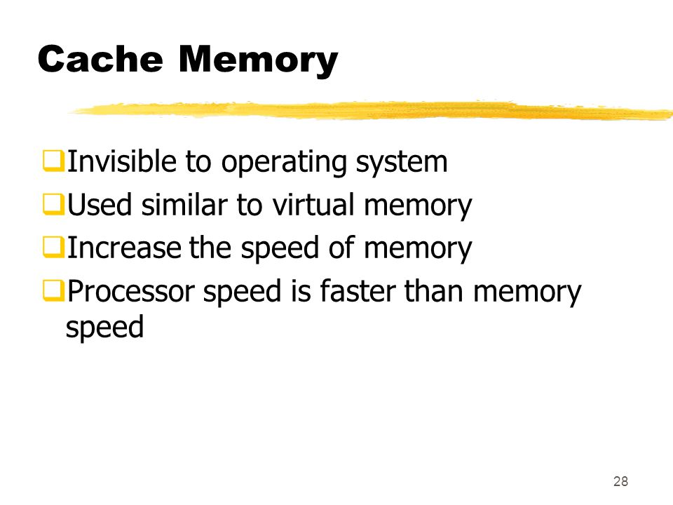 28 Cache Memory  Invisible to operating system  Used similar to virtual memory  Increase the speed of memory  Processor speed is faster than memory speed