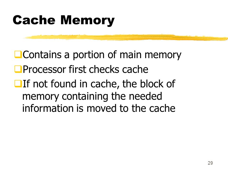 29 Cache Memory  Contains a portion of main memory  Processor first checks cache  If not found in cache, the block of memory containing the needed information is moved to the cache