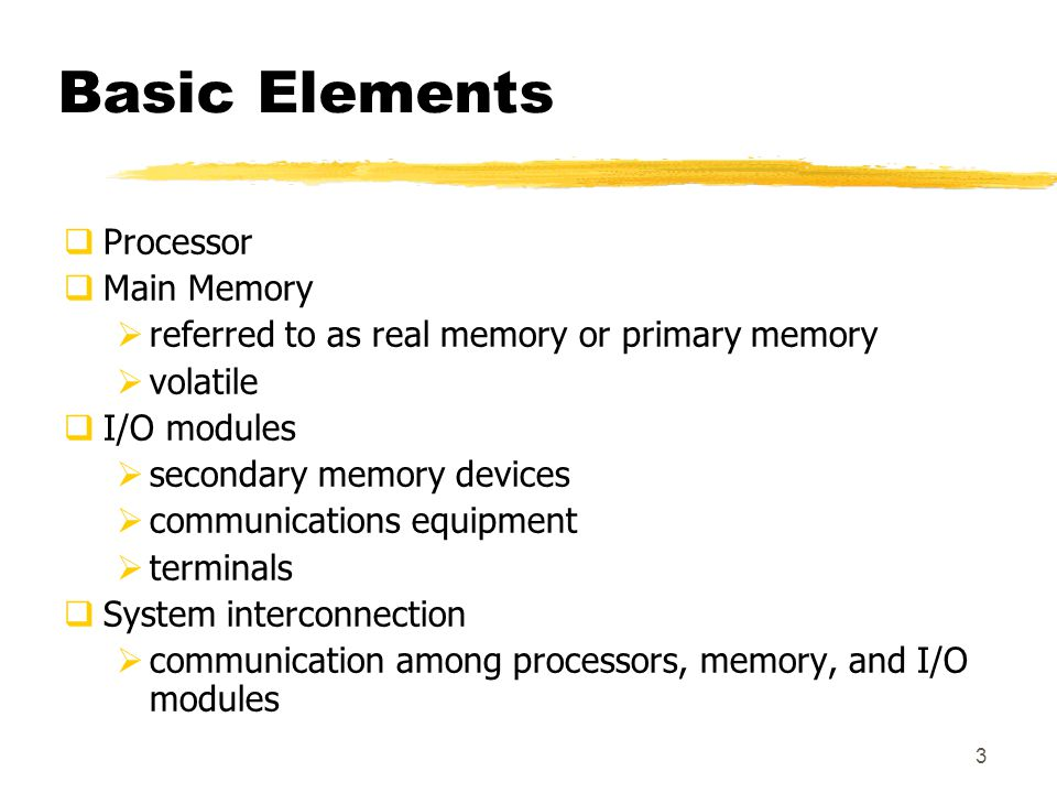 3 Basic Elements  Processor  Main Memory  referred to as real memory or primary memory  volatile  I/O modules  secondary memory devices  communications equipment  terminals  System interconnection  communication among processors, memory, and I/O modules