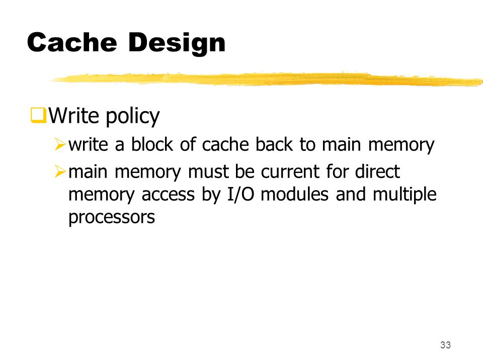 33 Cache Design  Write policy  write a block of cache back to main memory  main memory must be current for direct memory access by I/O modules and multiple processors