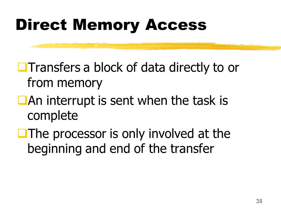 38 Direct Memory Access  Transfers a block of data directly to or from memory  An interrupt is sent when the task is complete  The processor is only involved at the beginning and end of the transfer