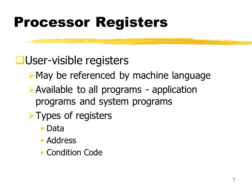 7 Processor Registers  User-visible registers  May be referenced by machine language  Available to all programs - application programs and system programs  Types of registers Data Address Condition Code