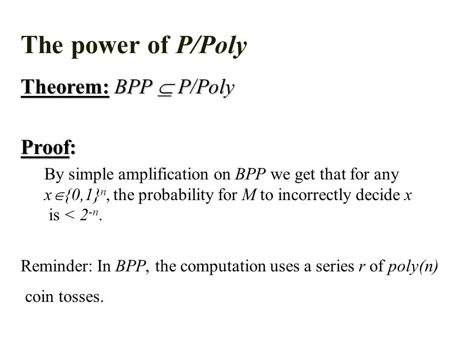 The power of P/Poly Theorem: BPP  P/Poly Proof: By simple amplification on BPP we get that for any x  {0,1} n, the probability for M to incorrectly decide x is < 2 -n.