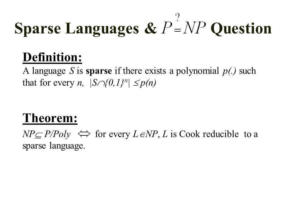 Sparse Languages & Question Definition: A language S is sparse if there exists a polynomial p(.) such that for every n, |S  {0,1} n |  p(n) Theorem: NP  P/Poly for every L  NP, L is Cook reducible to a sparse language.