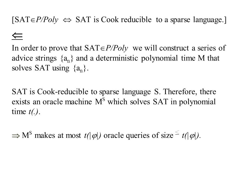 [SAT  P/Poly  SAT is Cook reducible to a sparse language.]  In order to prove that SAT  P/Poly we will construct a series of advice strings {a n } and a deterministic polynomial time M that solves SAT using {a n }.