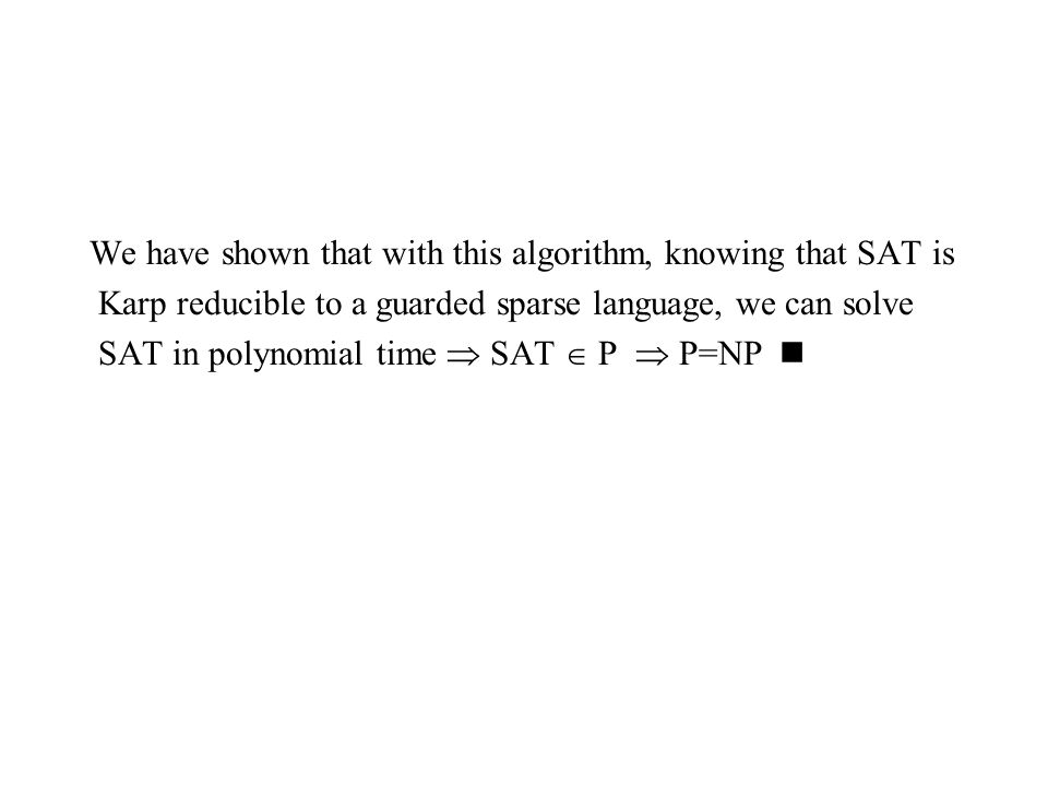 We have shown that with this algorithm, knowing that SAT is Karp reducible to a guarded sparse language, we can solve SAT in polynomial time  SAT  P  P=NP