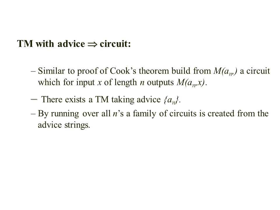  TM with advice  circuit: –Similar to proof of Cook's theorem build from M(a n,) a circuit which for input x of length n outputs M(a n,x).