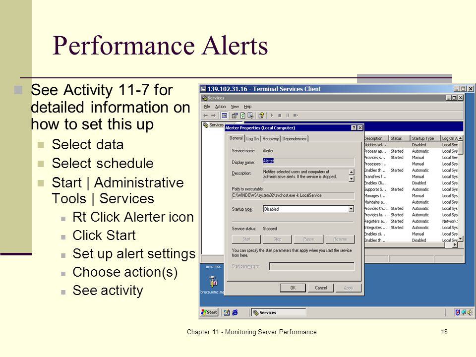 Chapter 11 - Monitoring Server Performance18 Performance Alerts See Activity 11-7 for detailed information on how to set this up Select data Select schedule Start | Administrative Tools | Services Rt Click Alerter icon Click Start Set up alert settings Choose action(s) See activity
