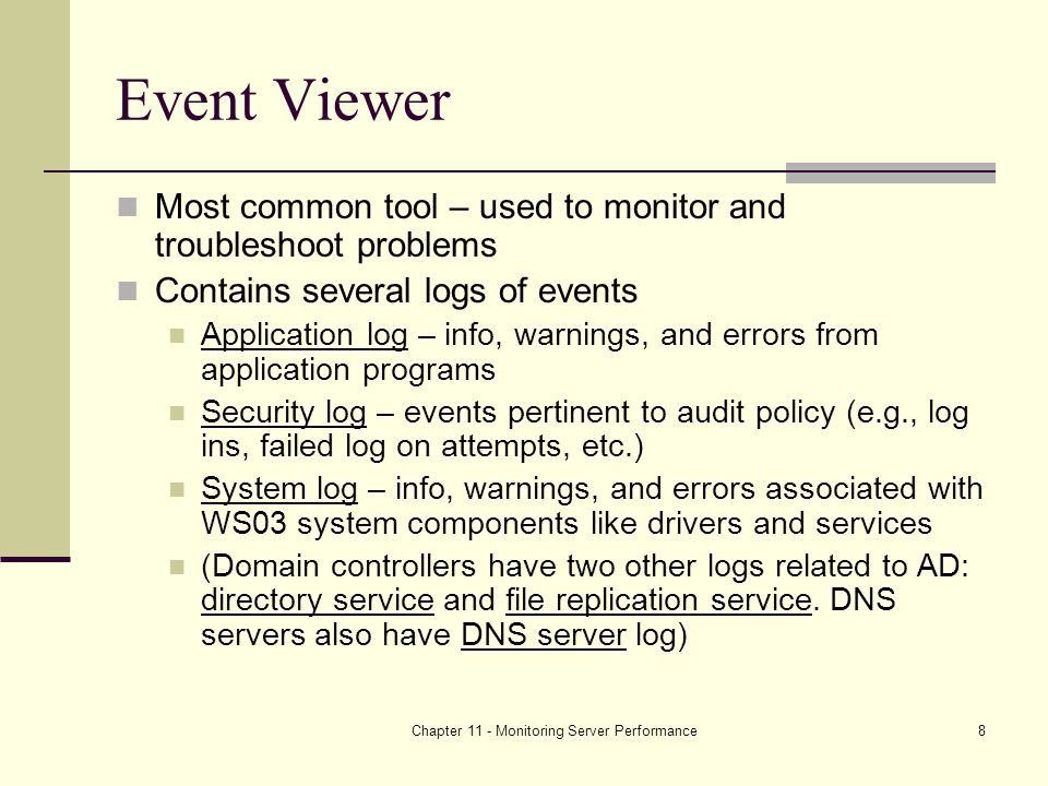 Chapter 11 - Monitoring Server Performance8 Event Viewer Most common tool – used to monitor and troubleshoot problems Contains several logs of events Application log – info, warnings, and errors from application programs Security log – events pertinent to audit policy (e.g., log ins, failed log on attempts, etc.) System log – info, warnings, and errors associated with WS03 system components like drivers and services (Domain controllers have two other logs related to AD: directory service and file replication service.