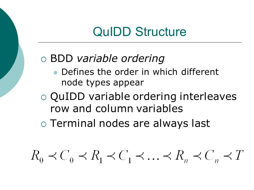 QuIDD Structure  BDD variable ordering Defines the order in which different node types appear  QuIDD variable ordering interleaves row and column variables  Terminal nodes are always last