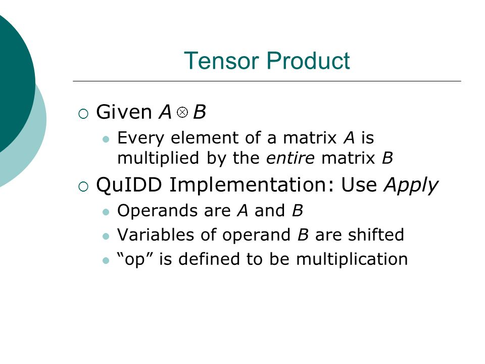 Tensor Product  Given A B Every element of a matrix A is multiplied by the entire matrix B  QuIDD Implementation: Use Apply Operands are A and B Variables of operand B are shifted op is defined to be multiplication