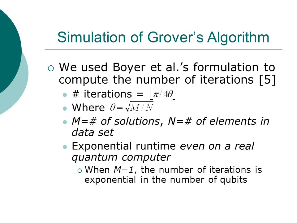 Simulation of Grover's Algorithm  We used Boyer et al.'s formulation to compute the number of iterations [5] # iterations = Where M=# of solutions, N=# of elements in data set Exponential runtime even on a real quantum computer  When M=1, the number of iterations is exponential in the number of qubits