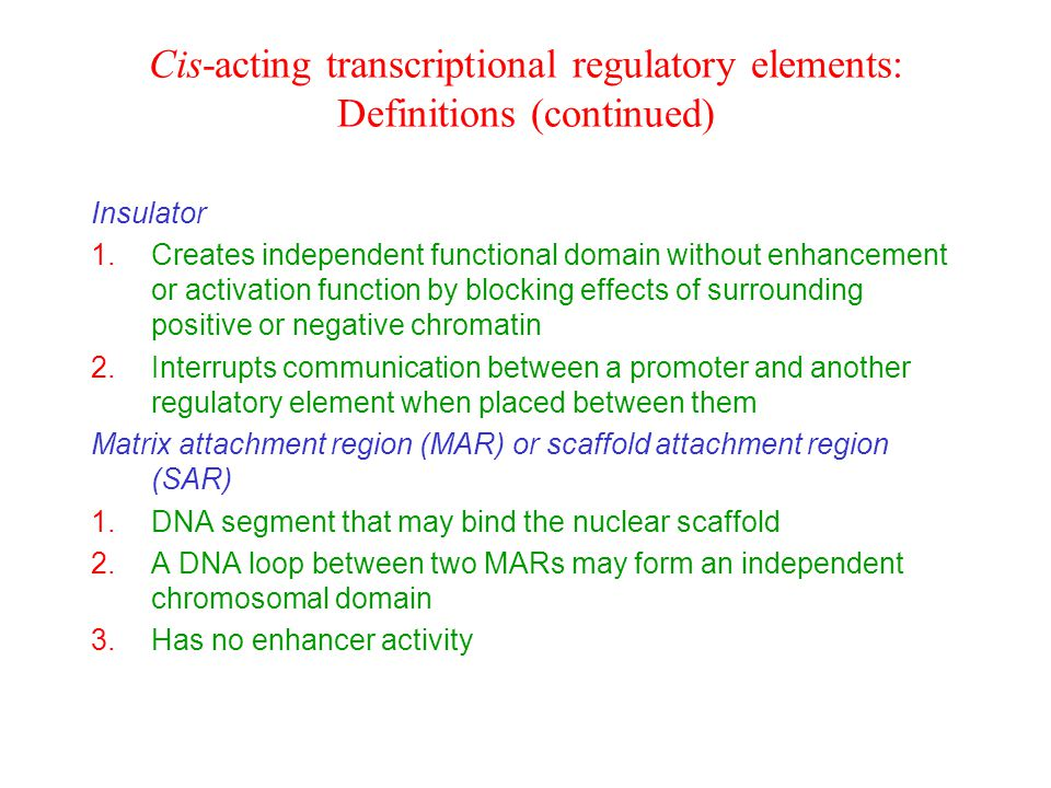 Cis-acting transcriptional regulatory elements: Definitions (continued) Insulator 1.Creates independent functional domain without enhancement or activation function by blocking effects of surrounding positive or negative chromatin 2.