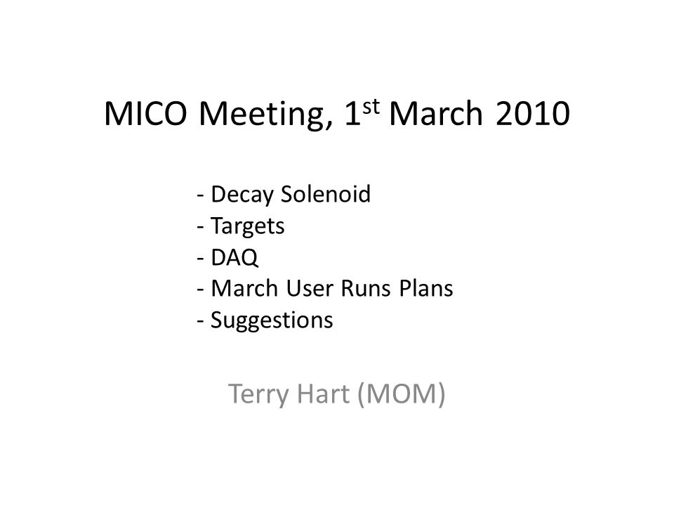 MICO Meeting, 1 st March 2010 Terry Hart (MOM) - Decay Solenoid - Targets - DAQ - March User Runs Plans - Suggestions