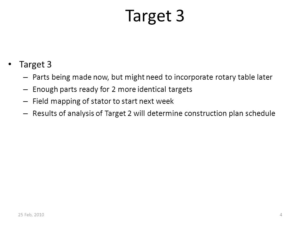 4 Target 3 – Parts being made now, but might need to incorporate rotary table later – Enough parts ready for 2 more identical targets – Field mapping of stator to start next week – Results of analysis of Target 2 will determine construction plan schedule