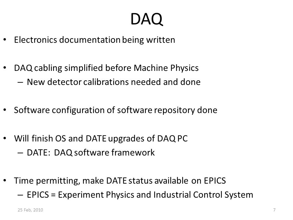 DAQ Electronics documentation being written DAQ cabling simplified before Machine Physics – New detector calibrations needed and done Software configuration of software repository done Will finish OS and DATE upgrades of DAQ PC – DATE: DAQ software framework Time permitting, make DATE status available on EPICS – EPICS = Experiment Physics and Industrial Control System 25 Feb, 20107